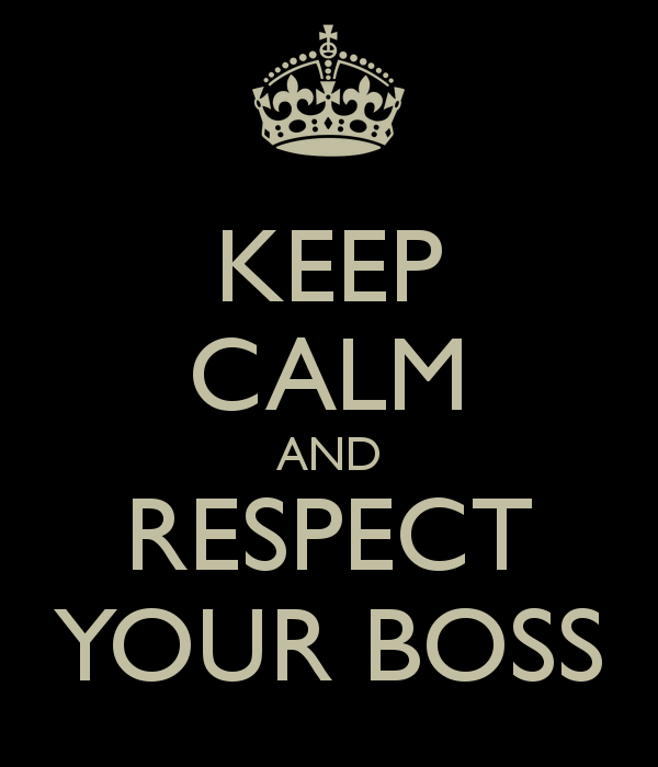Keep calm and respect your boss