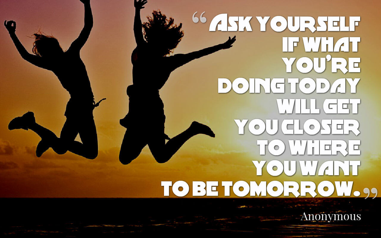 Life quote: Ask yourself if what you're doing today will get you closer to where you want to be tomorrow.