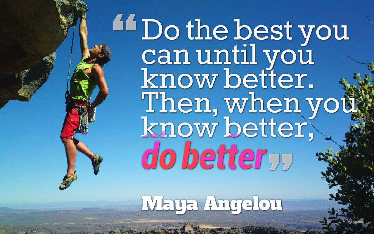 Life quote: Do the best you can until you know better. Then, when you know better, do better