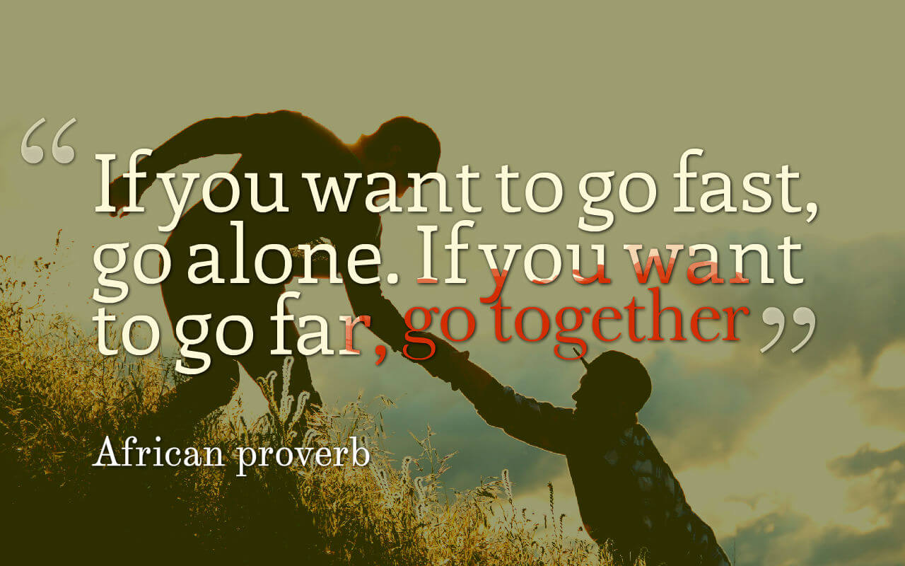 Life quote: If you want to go fast, go alone. If you want to go far, go together.