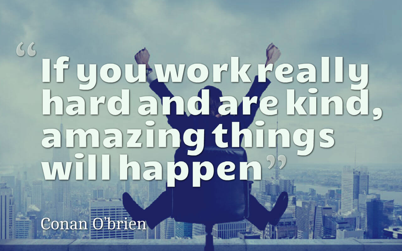 Life quote: If you work really hard and are kind, amazing things will happen