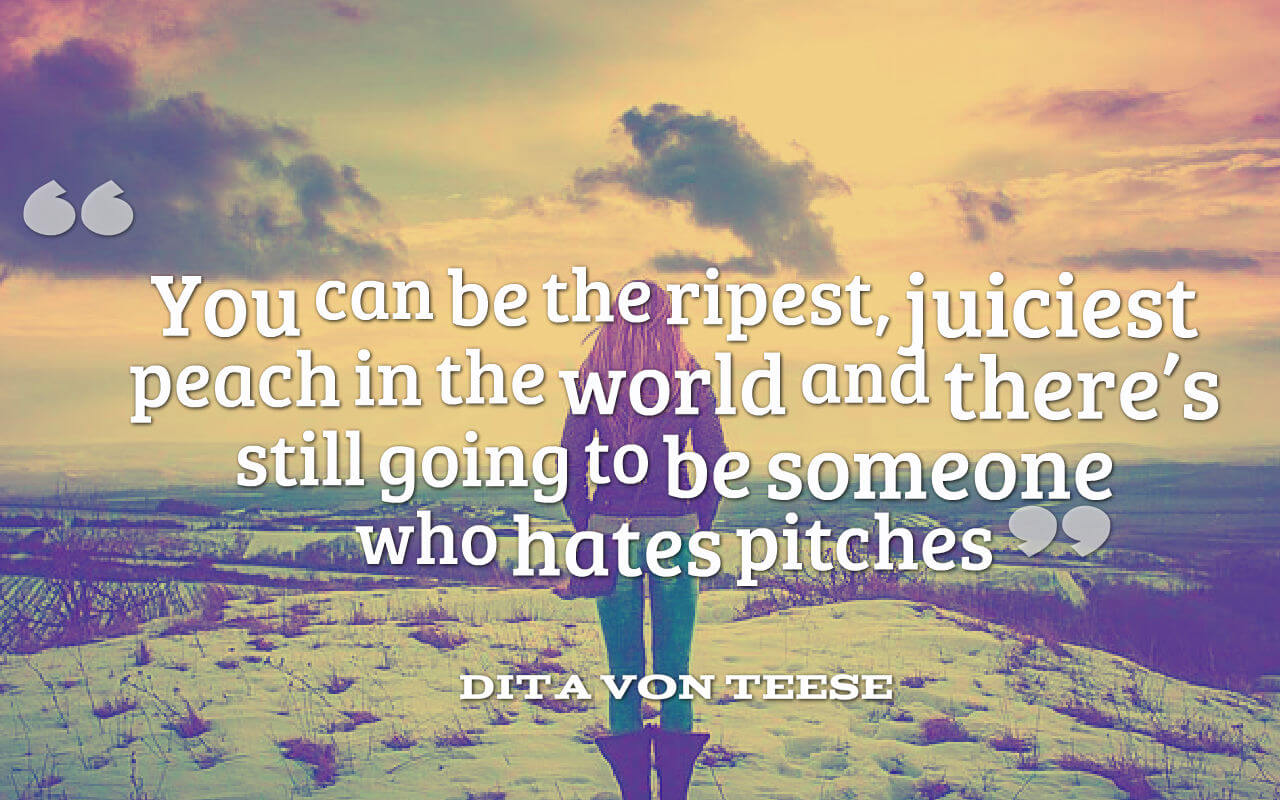 Life quote- You can be the ripest, juiciest peach in the world and there's still going to be someone who hates pitches