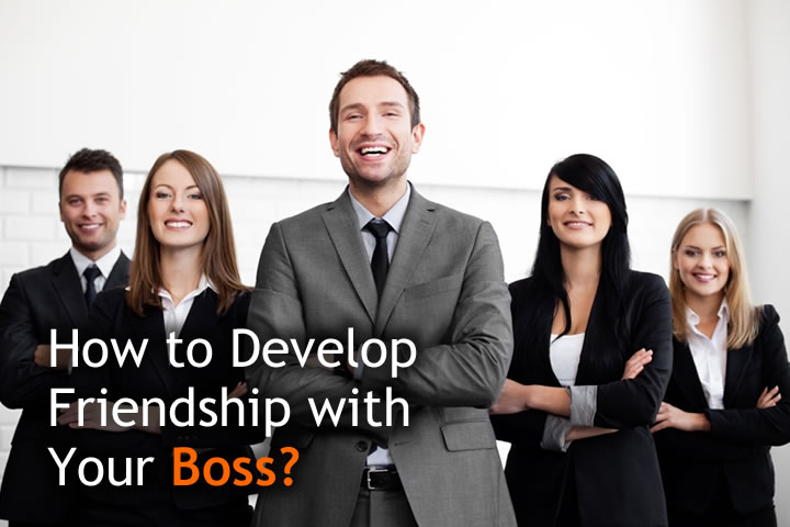 Develop Friendship with Your Boss