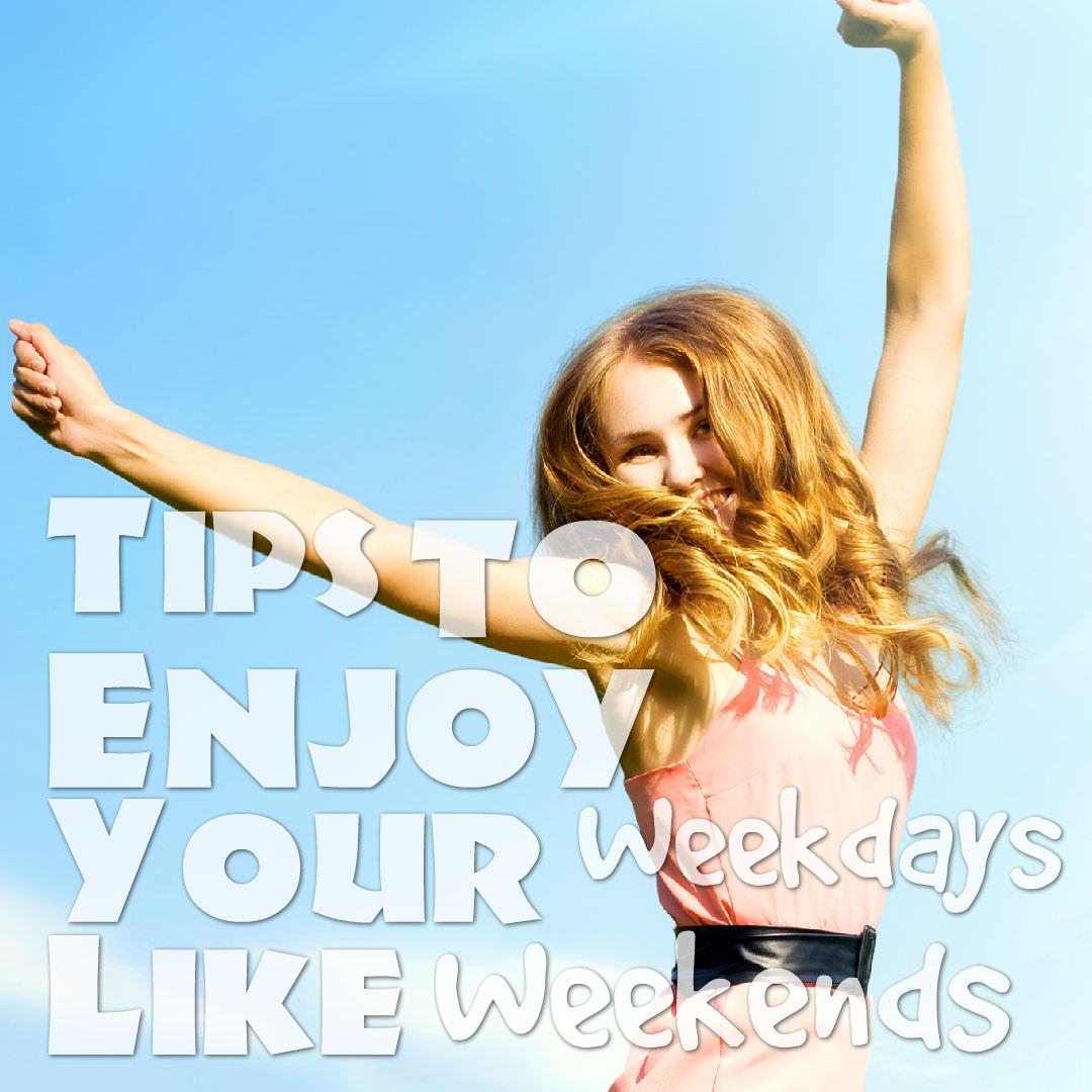 Enjoy weekdays like weekends