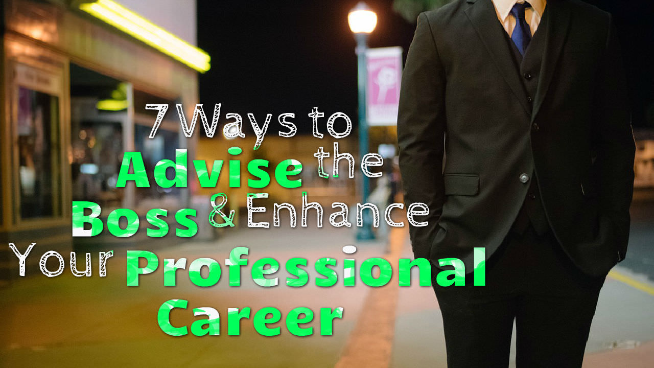 7 Ways to Advise the Boss and Enhance Your Professional Career